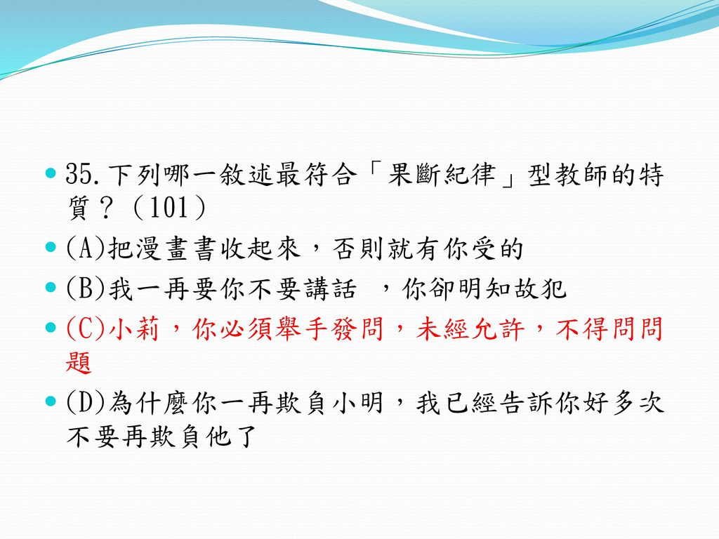 35.下列哪一敘述最符合「果斷紀律」型教師的特質?(101)