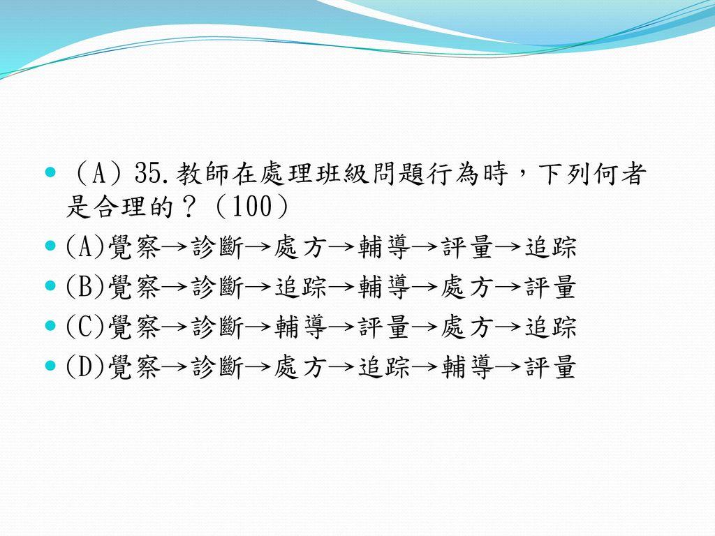 (A)35.教師在處理班級問題行為時,下列何者是合理的?(100)