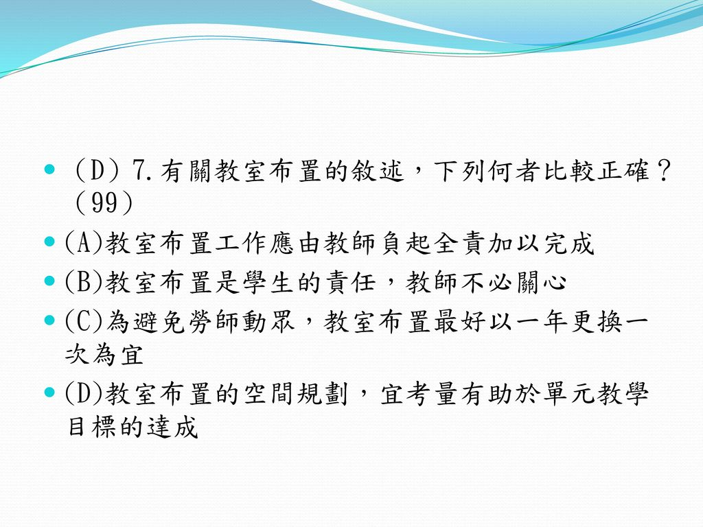 (D)7.有關教室布置的敘述,下列何者比較正確? (99)