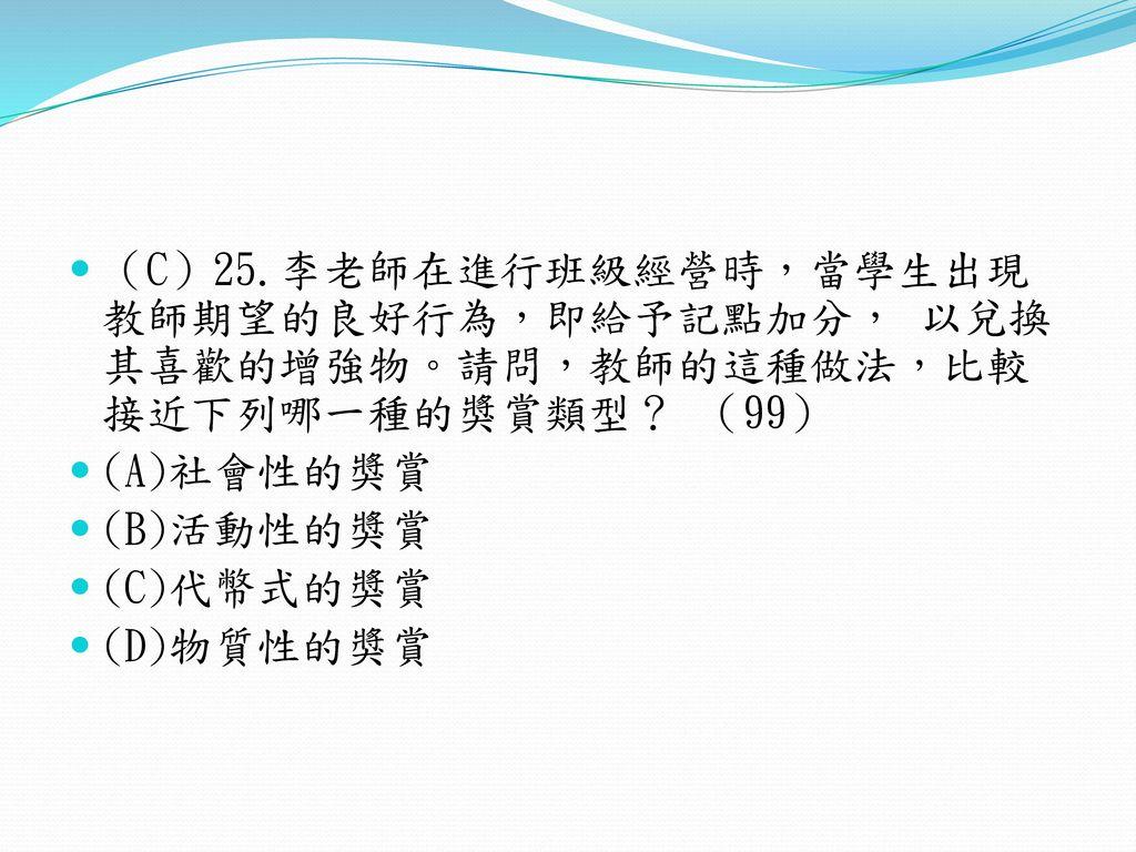 (C)25.李老師在進行班級經營時,當學生出現教師期望的良好行為,即給予記點加分, 以兌換其喜歡的增強物。請問,教師的這種做法,比較接近下列哪一種的獎賞類型? (99)