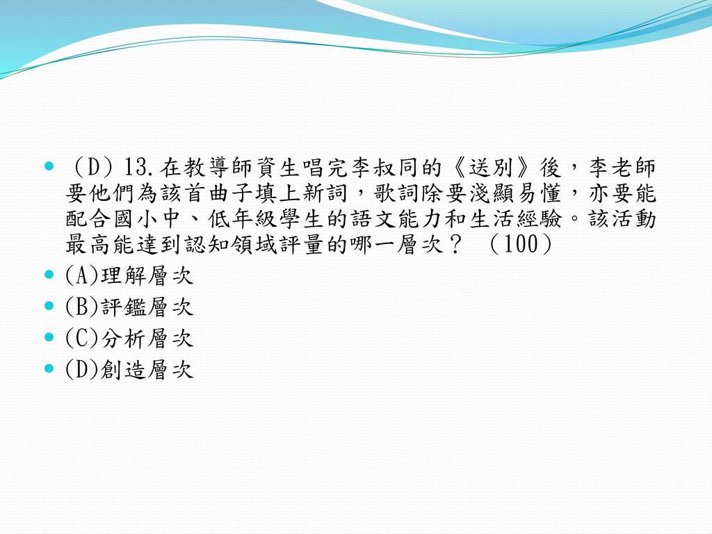 (D)13.在教導師資生唱完李叔同的《送別》後,李老師要他們為該首曲子填上新詞,歌詞除要淺顯易懂,亦要能配合國小中、低年級學生的語文能力和生活經驗。該活動最高能達到認知領域評量的哪一層次? (100)