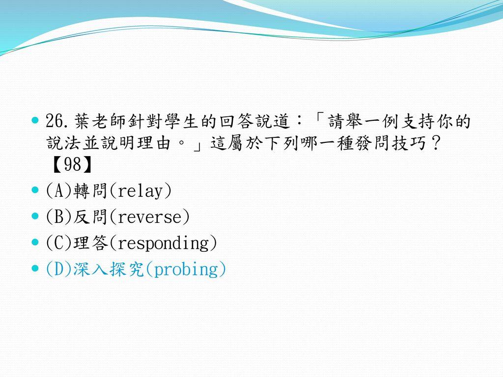 26.葉老師針對學生的回答說道:「請舉一例支持你的說法並說明理由。」這屬於下列哪一種發問技巧?【98】