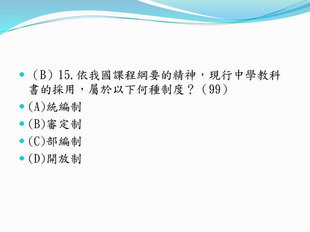 (B)15.依我國課程綱要的精神,現行中學教科書的採用,屬於以下何種制度?(99)