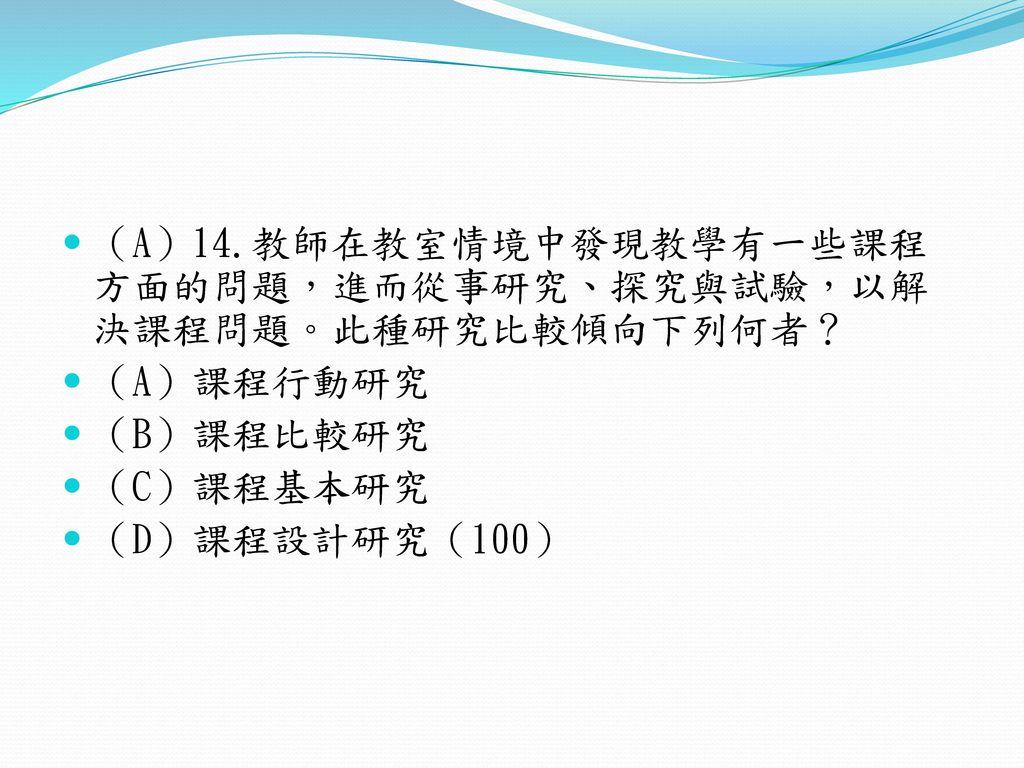 (A)14.教師在教室情境中發現教學有一些課程方面的問題,進而從事研究、探究與試驗,以解決課程問題。此種研究比較傾向下列何者?