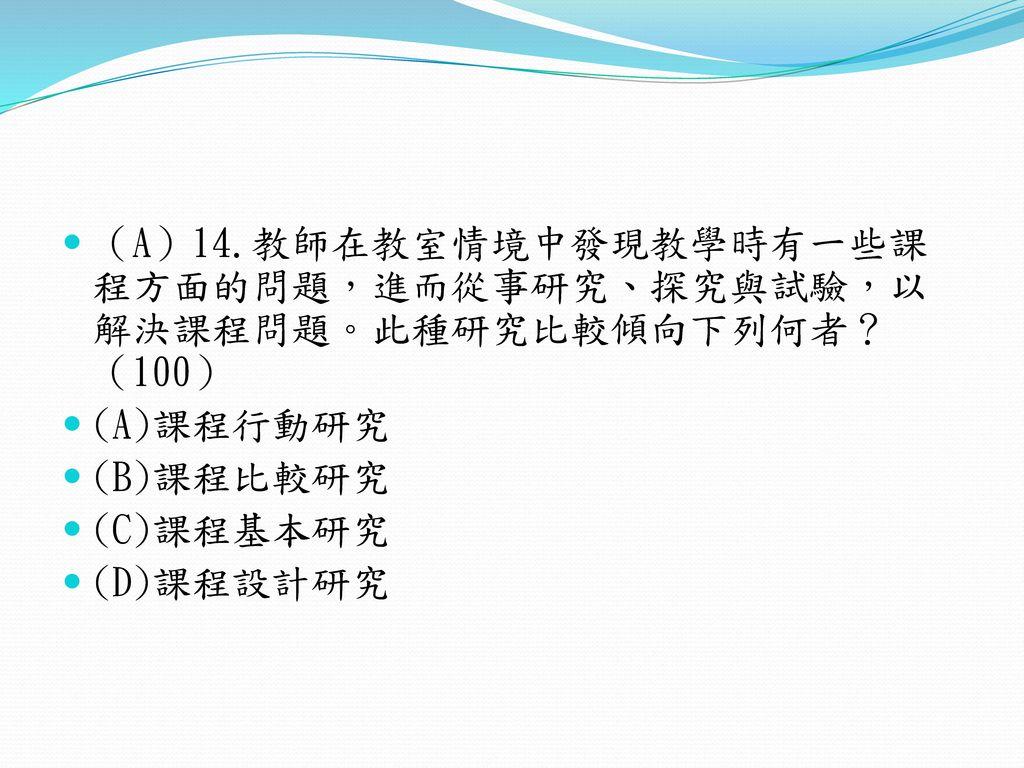 (A)14.教師在教室情境中發現教學時有一些課程方面的問題,進而從事研究、探究與試驗,以解決課程問題。此種研究比較傾向下列何者?(100)