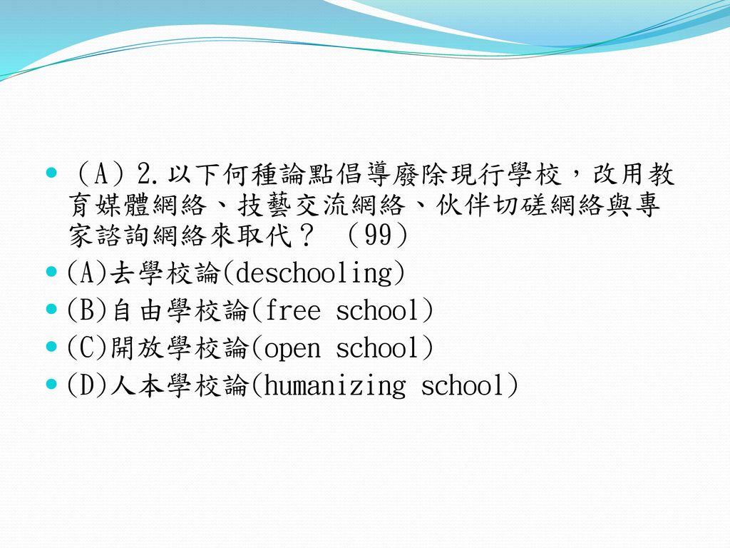 (A)2.以下何種論點倡導廢除現行學校,改用教育媒體網絡、技藝交流網絡、伙伴切磋網絡與專家諮詢網絡來取代? (99)