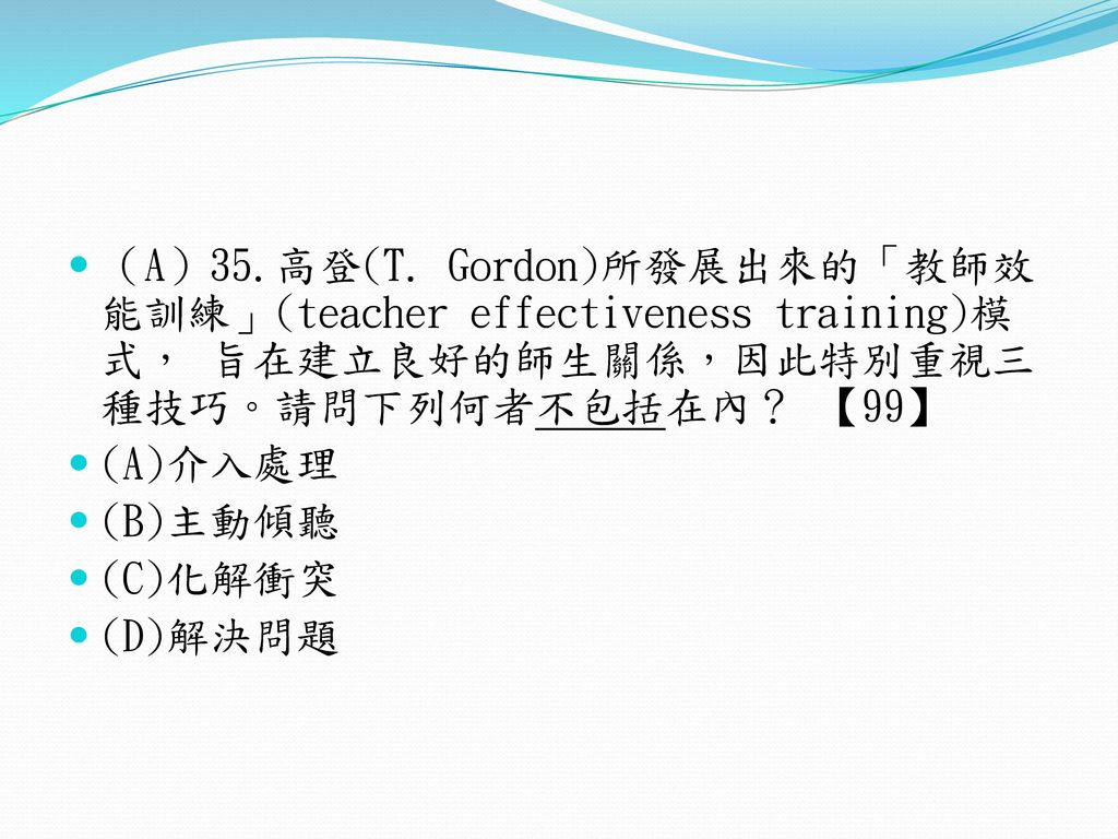 (A)35.高登(T. Gordon)所發展出來的「教師效能訓練」(teacher effectiveness training)模式, 旨在建立良好的師生關係,因此特別重視三種技巧。請問下列何者不包括在內? 【99】