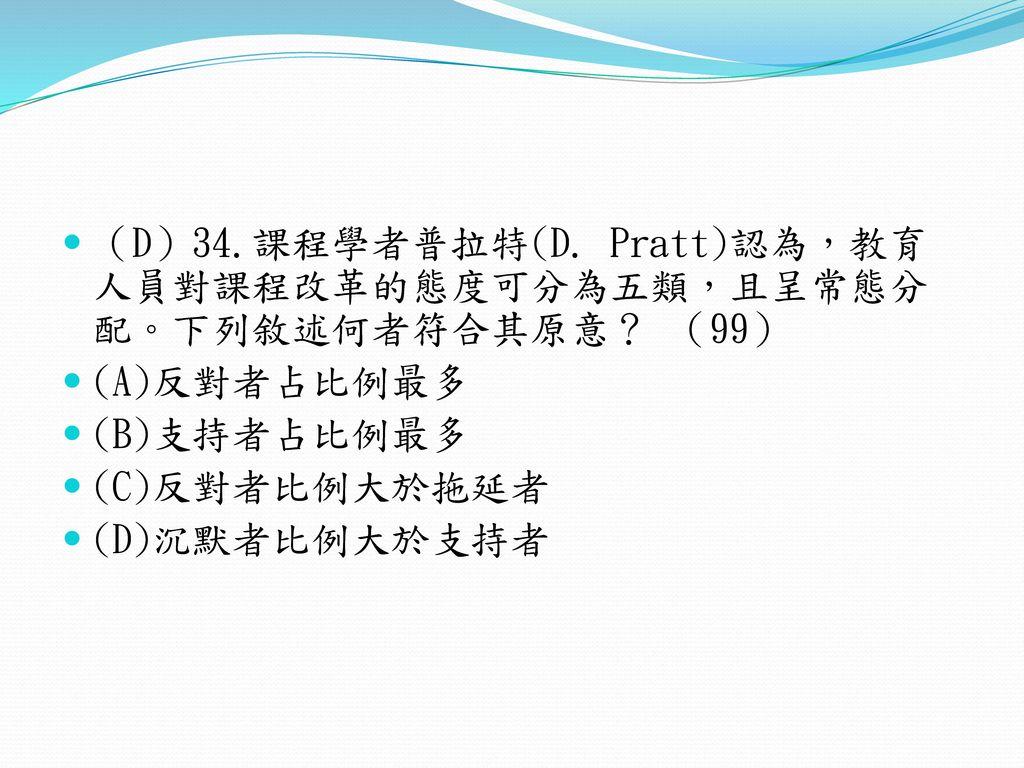 (D)34.課程學者普拉特(D. Pratt)認為,教育人員對課程改革的態度可分為五類,且呈常態分配。下列敘述何者符合其原意? (99)