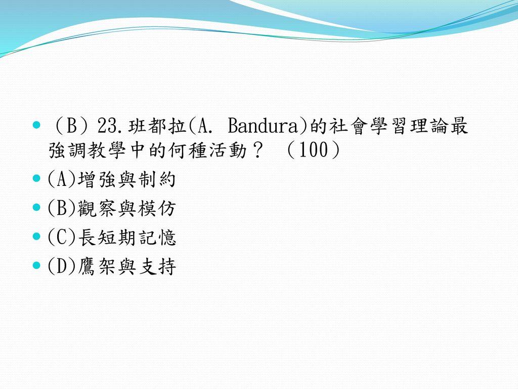 (B)23.班都拉(A. Bandura)的社會學習理論最強調教學中的何種活動? (100)