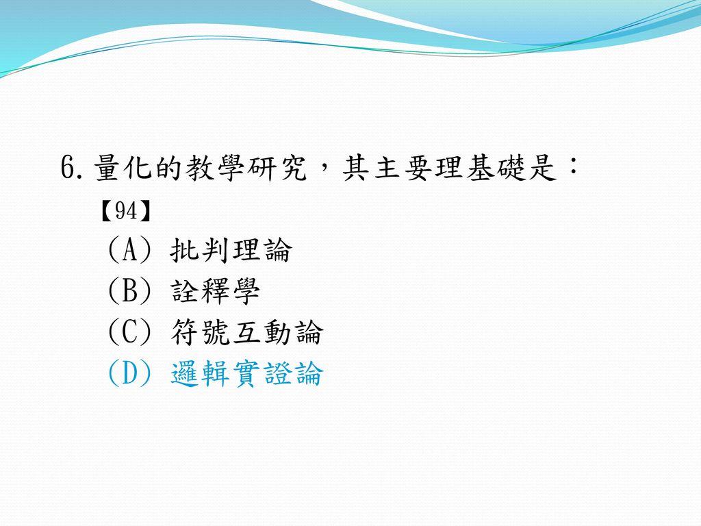 6.量化的教學研究,其主要理基礎是: 【94】 (A) 批判理論 (B) 詮釋學 (C) 符號互動論 (D) 邏輯實證論
