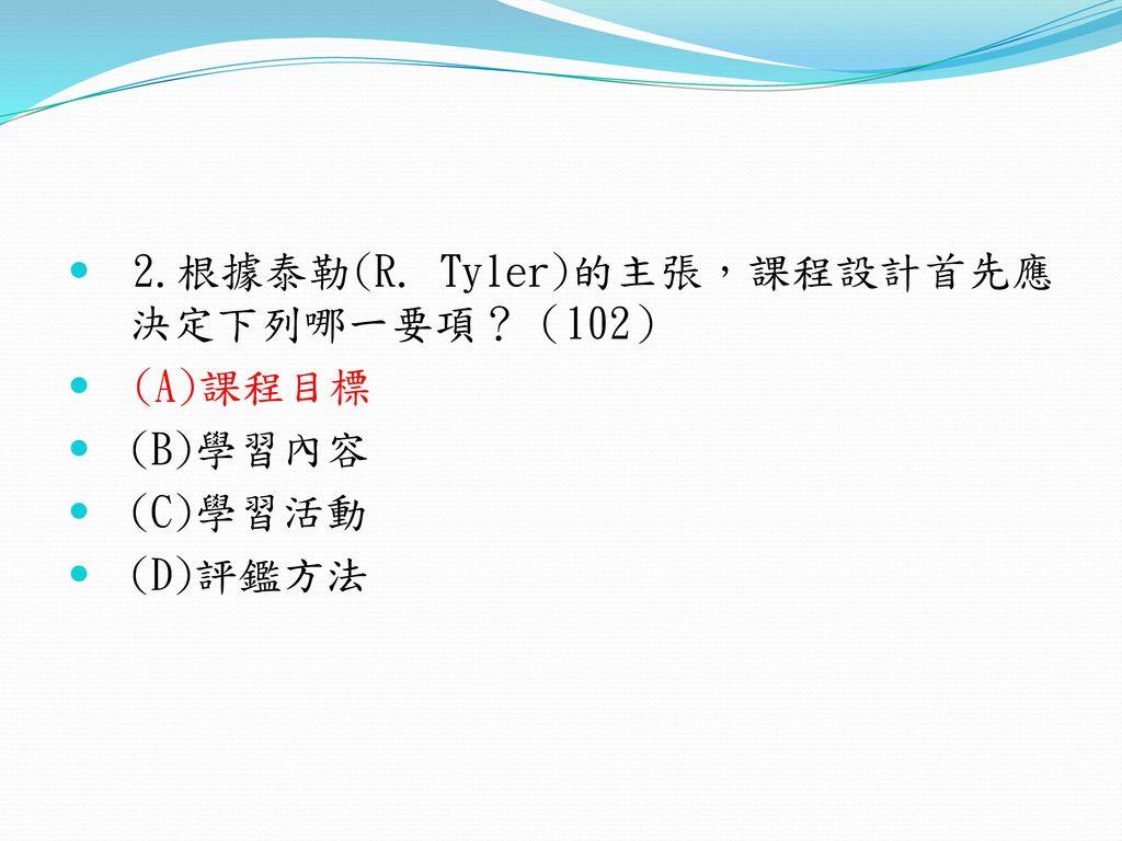 2.根據泰勒(R. Tyler)的主張,課程設計首先應 決定下列哪一要項?(102)