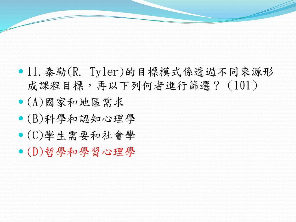 11.泰勒(R. Tyler)的目標模式係透過不同來源形成課程目標,再以下列何者進行篩選?(101)