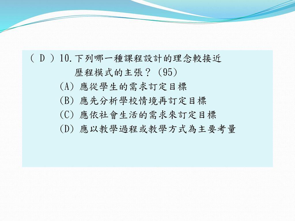 ( D ) 10.下列哪一種課程設計的理念較接近 歷程模式的主張? (95) (A) 應從學生的需求訂定目標 (B) 應先分析學校情境再訂定目標 (C) 應依社會生活的需求來訂定目標 (D) 應以教學過程或教學方式為主要考量
