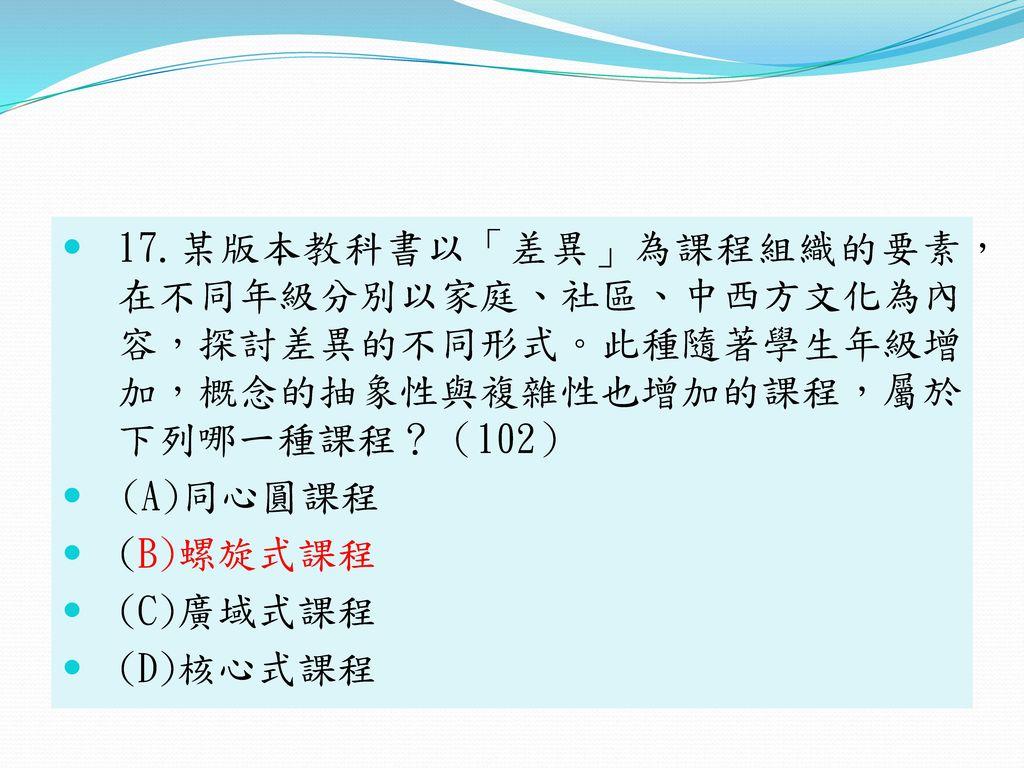 17.某版本教科書以「差異」為課程組織的要素, 在不同年級分別以家庭、社區、中西方文化為內 容,探討差異的不同形式。此種隨著學生年級增 加,概念的抽象性與複雜性也增加的課程,屬於 下列哪一種課程?(102)
