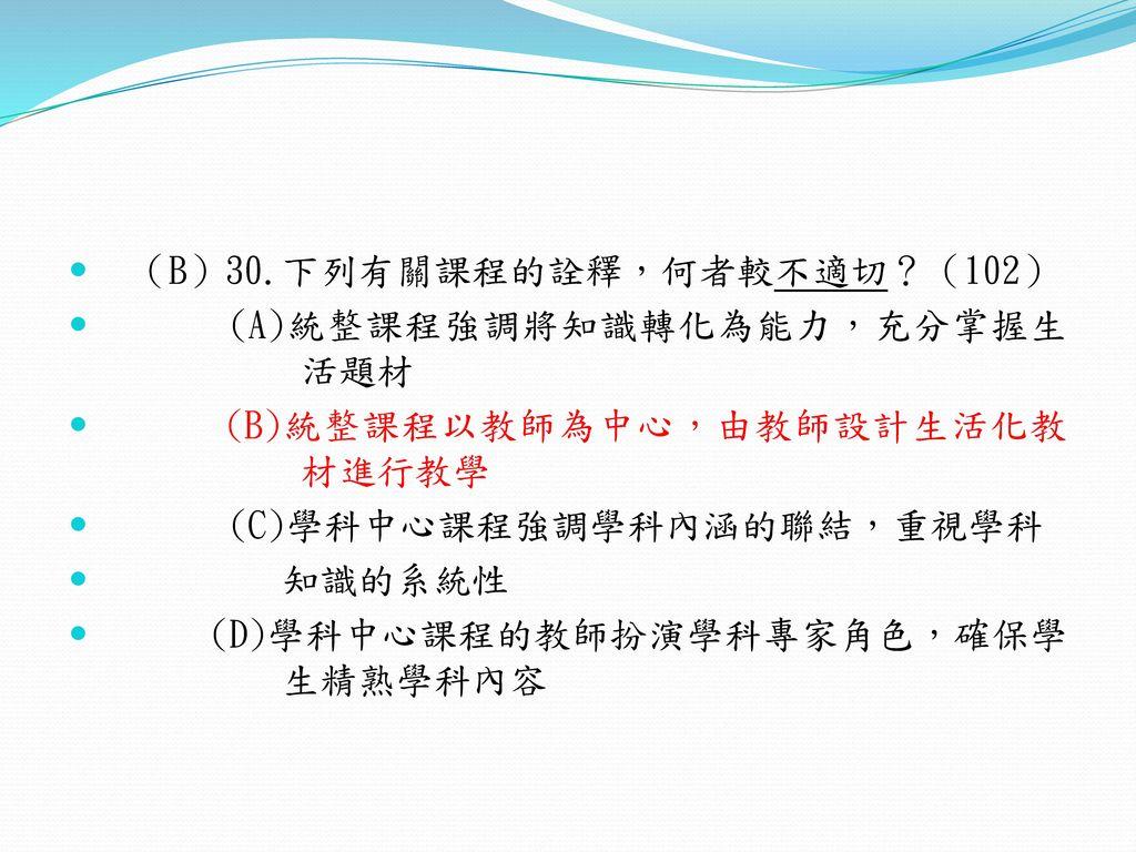 (B)30.下列有關課程的詮釋,何者較不適切?(102)