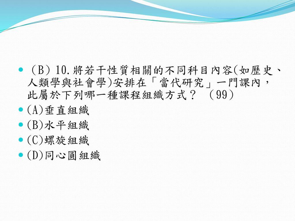 (B)10.將若干性質相關的不同科目內容(如歷史、人類學與社會學)安排在「當代研究」一門課內,此屬於下列哪一種課程組織方式? (99)