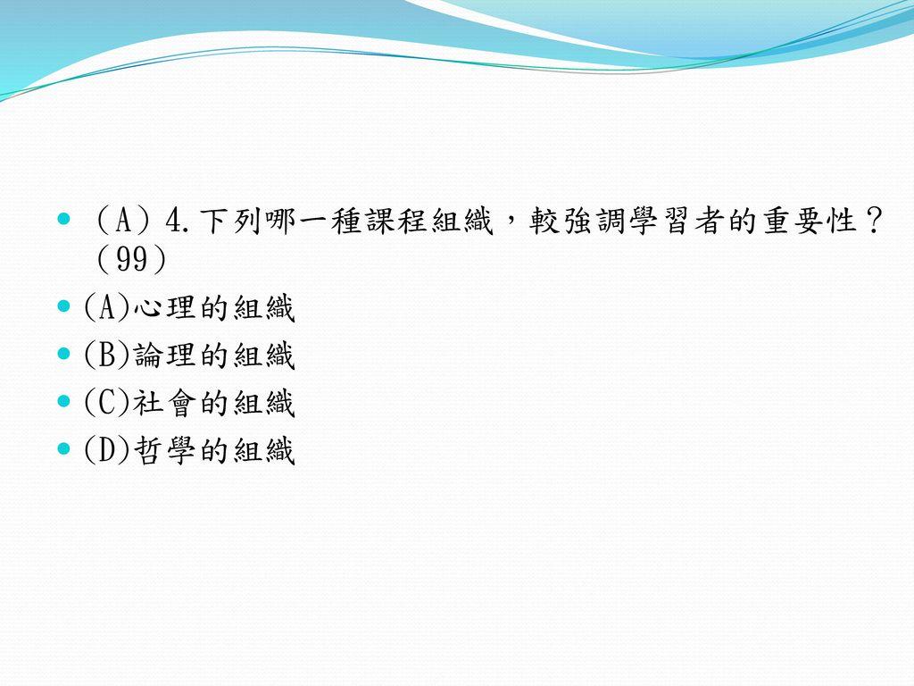 (A)4.下列哪一種課程組織,較強調學習者的重要性? (99)
