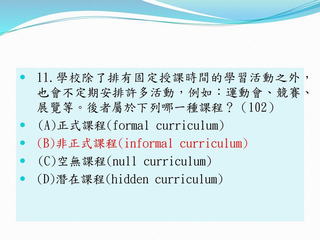 11.學校除了排有固定授課時間的學習活動之外, 也會不定期安排許多活動,例如:運動會、競賽、 展覽等。後者屬於下列哪一種課程?(102)