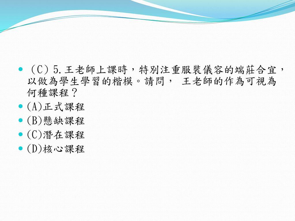 (C)5.王老師上課時,特別注重服裝儀容的端莊合宜,以做為學生學習的楷模。請問, 王老師的作為可視為何種課程?