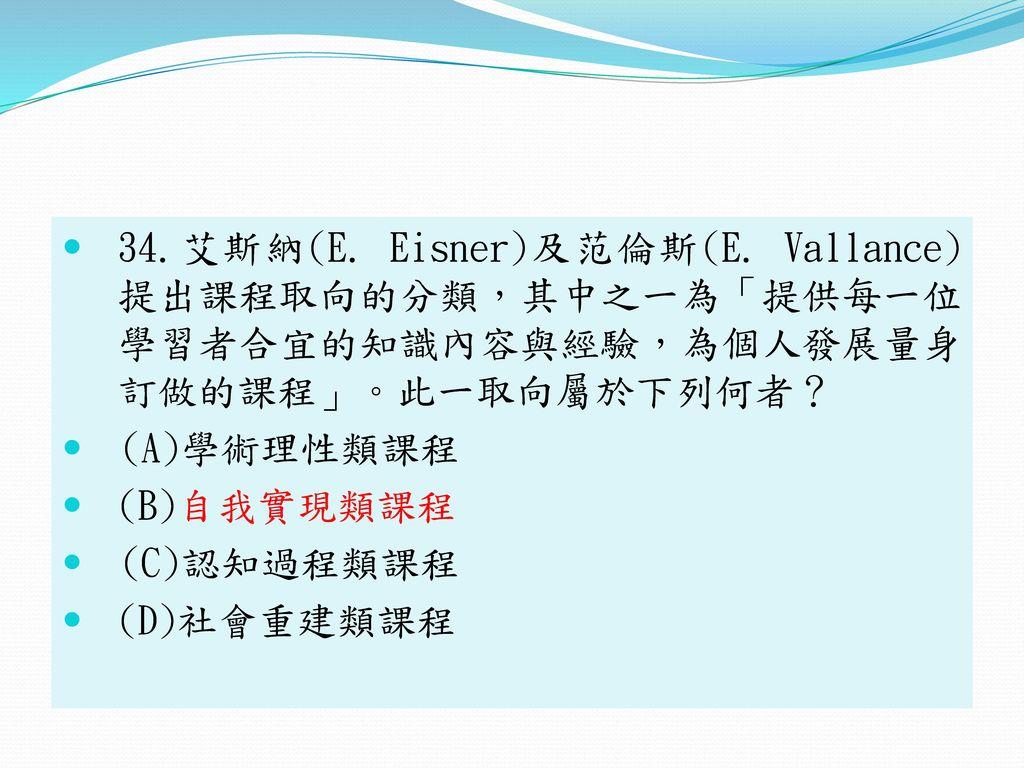 34.艾斯納(E. Eisner)及范倫斯(E. Vallance) 提出課程取向的分類,其中之一為「提供每一位 學習者合宜的知識內容與經驗,為個人發展量身 訂做的課程」。此一取向屬於下列何者?