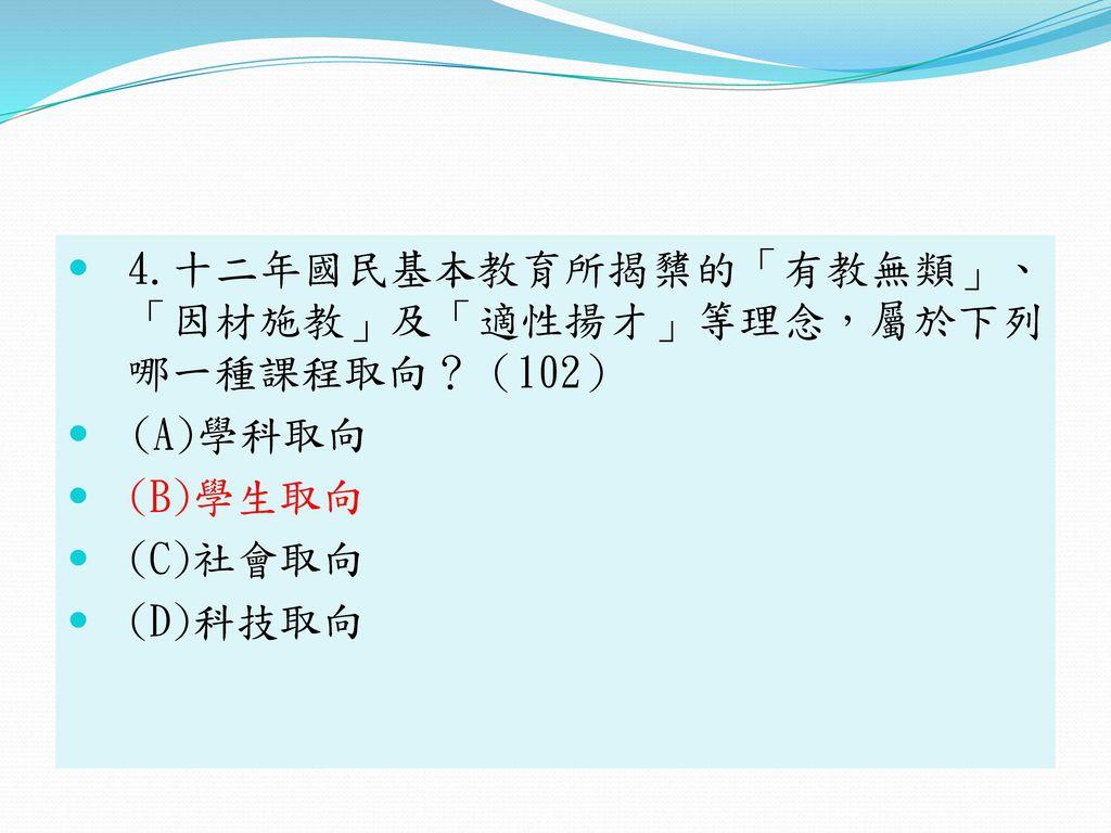 4.十二年國民基本教育所揭櫫的「有教無類」、 「因材施教」及「適性揚才」等理念,屬於下列 哪一種課程取向?(102)