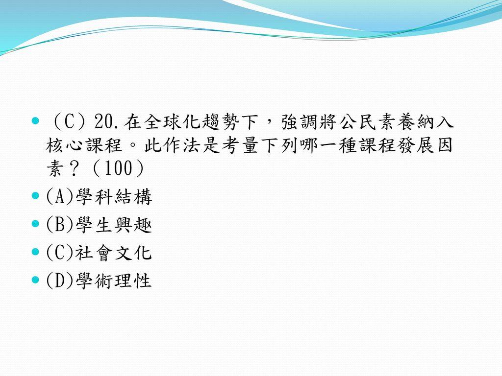 (C)20.在全球化趨勢下,強調將公民素養納入核心課程。此作法是考量下列哪一種課程發展因素?(100)