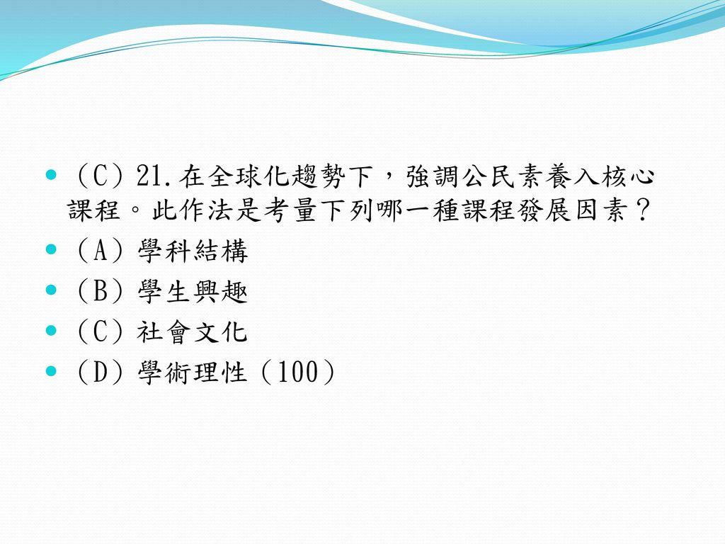 (C)21.在全球化趨勢下,強調公民素養入核心課程。此作法是考量下列哪一種課程發展因素?