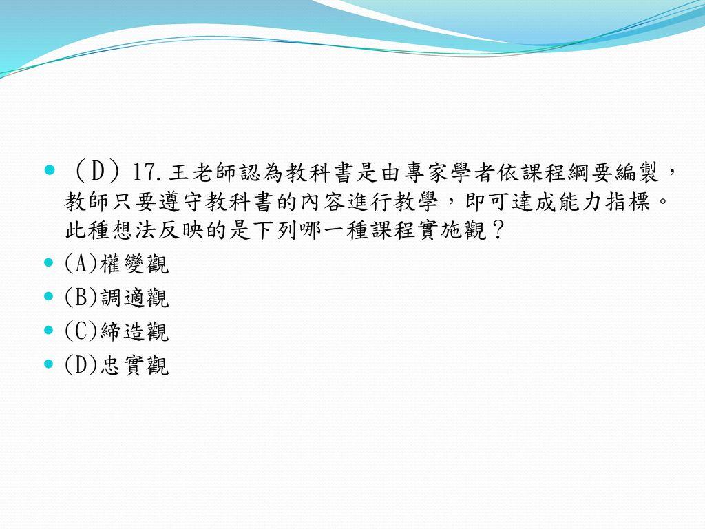 (D)17.王老師認為教科書是由專家學者依課程綱要編製,教師只要遵守教科書的內容進行教學,即可達成能力指標。此種想法反映的是下列哪一種課程實施觀?