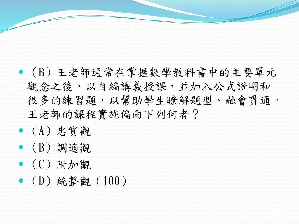 (B)王老師通常在掌握數學教科書中的主要單元觀念之後,以自編講義授課,並加入公式證明和很多的練習題,以幫助學生瞭解題型、融會貫通。王老師的課程實施偏向下列何者?