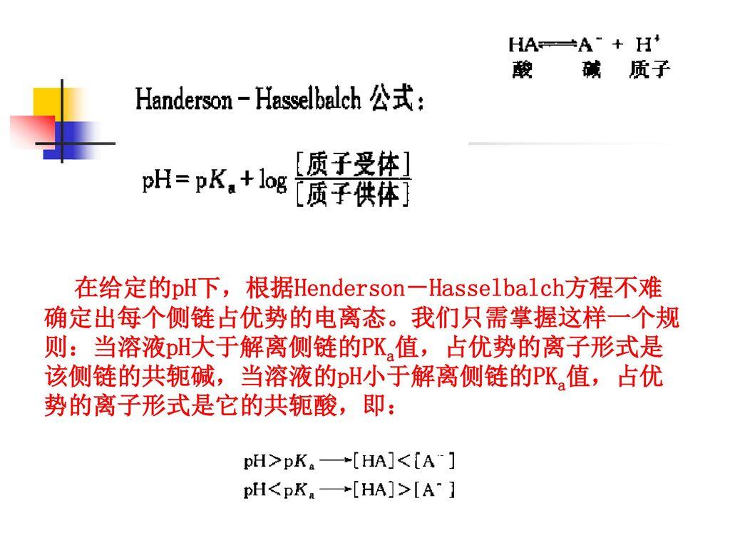 在给定的pH下,根据Henderson-Hasselbalch方程不难确定出每个侧链占优势的电离态。我们只需掌握这样一个规则:当溶液pH大于解离侧链的PKa值,占优势的离子形式是该侧链的共轭碱,当溶液的pH小于解离侧链的PKa值,占优势的离子形式是它的共轭酸,即: