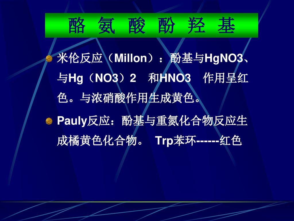 酪 氨 酸 酚 羟 基 米伦反应(Millon):酚基与HgNO3、与Hg(NO3)2 和HNO3 作用呈红色。与浓硝酸作用生成黄色。