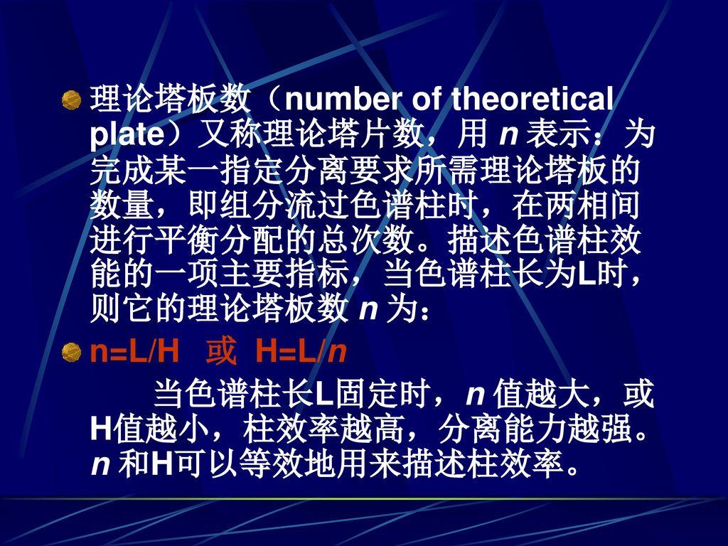 理论塔板数(number of theoretical plate)又称理论塔片数,用 n 表示:为完成某一指定分离要求所需理论塔板的数量,即组分流过色谱柱时,在两相间进行平衡分配的总次数。描述色谱柱效能的一项主要指标,当色谱柱长为L时,则它的理论塔板数 n 为: