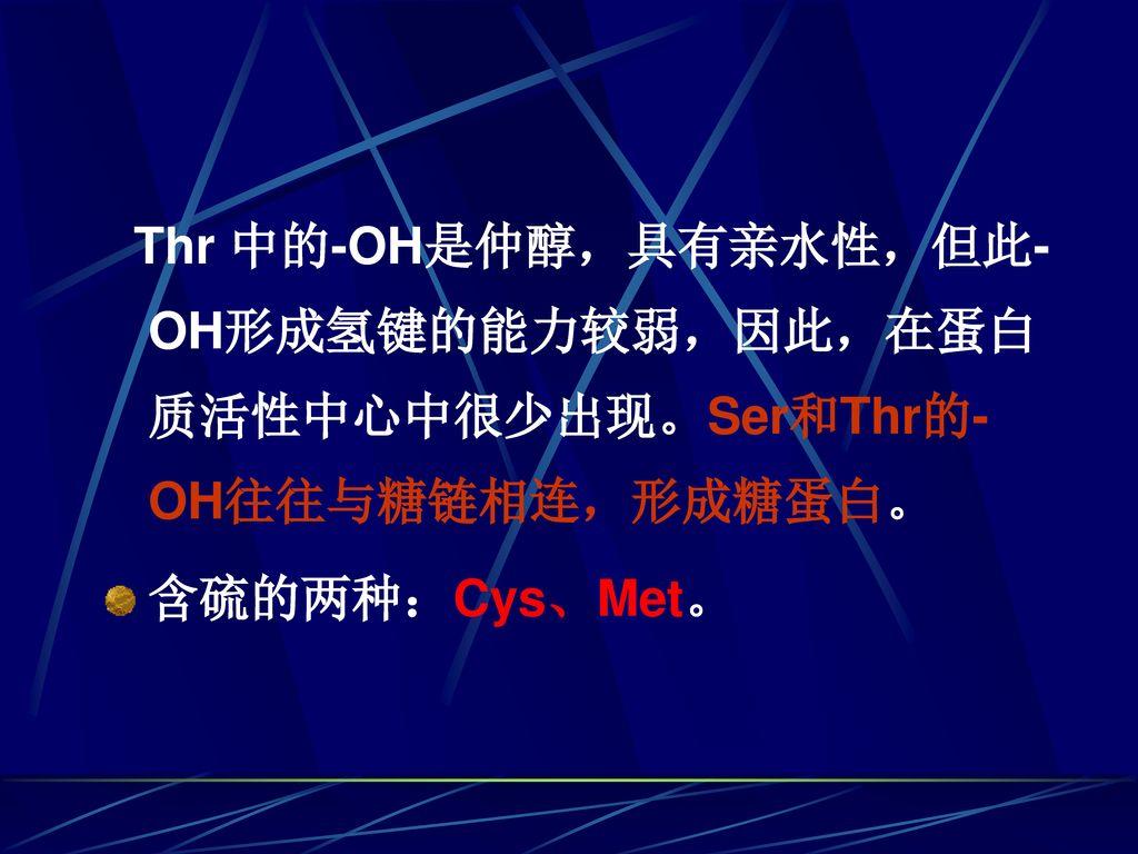 Thr 中的-OH是仲醇,具有亲水性,但此-OH形成氢键的能力较弱,因此,在蛋白质活性中心中很少出现。Ser和Thr的-OH往往与糖链相连,形成糖蛋白。