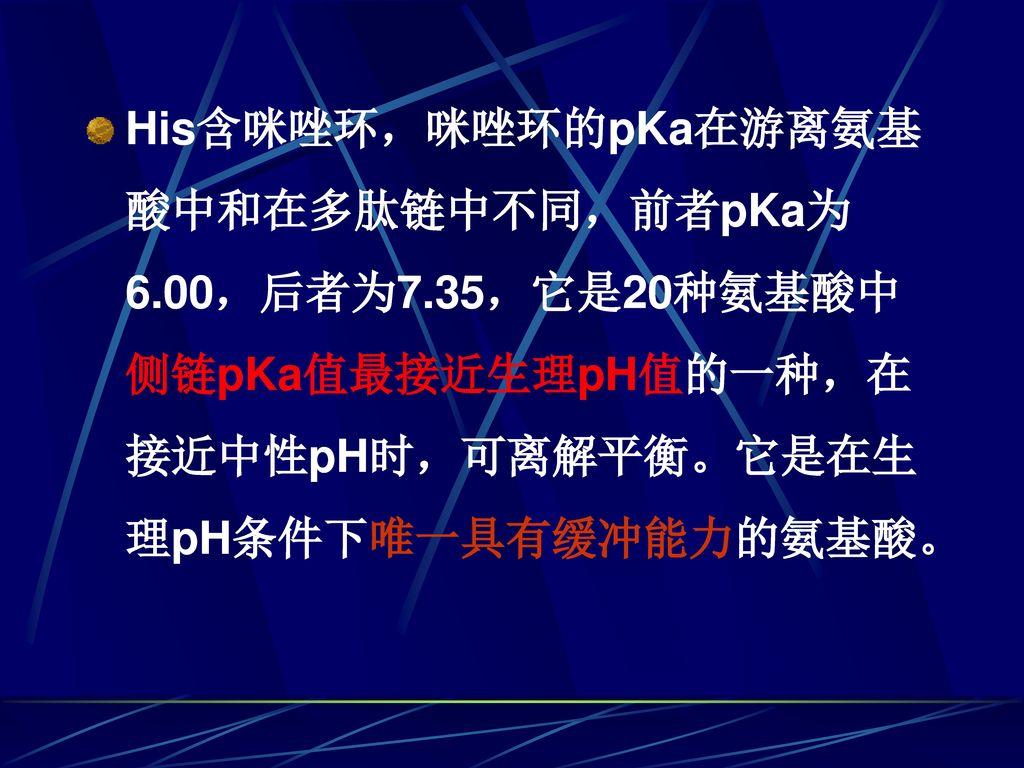His含咪唑环,咪唑环的pKa在游离氨基酸中和在多肽链中不同,前者pKa为6. 00,后者为7