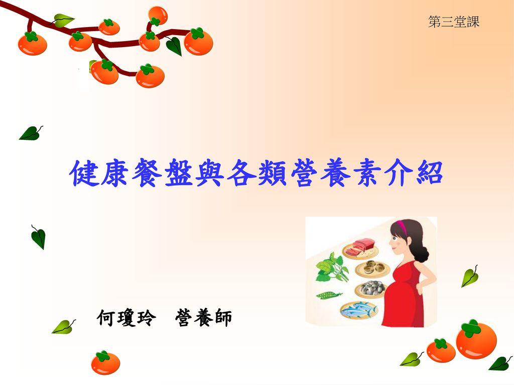 第三堂課 健康餐盤與各類營養素介紹 何瓊玲 營養師