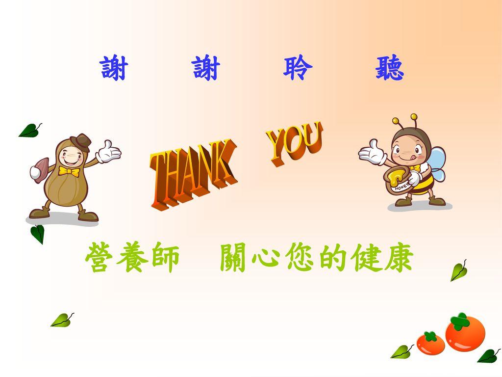 謝 謝 聆 聽 THANK YOU 營養師 關心您的健康