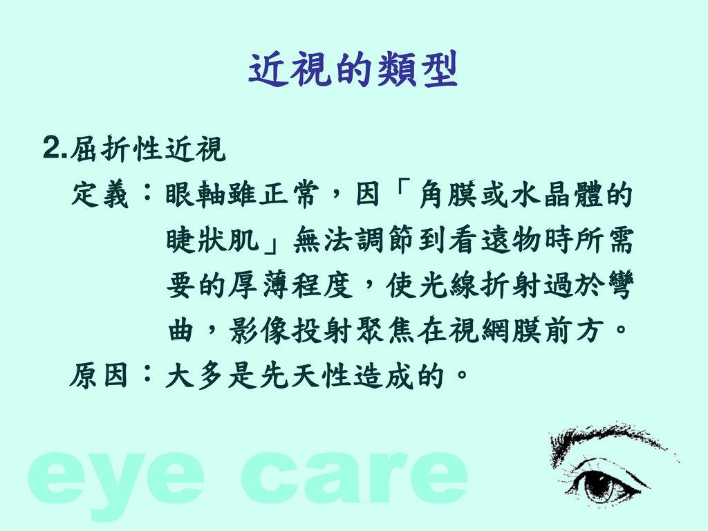 近視的類型 2.屈折性近視 定義:眼軸雖正常,因「角膜或水晶體的 睫狀肌」無法調節到看遠物時所需 要的厚薄程度,使光線折射過於彎