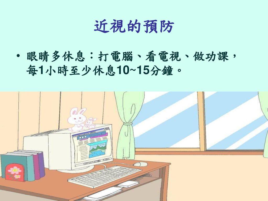 近視的預防 眼睛多休息:打電腦、看電視、做功課,每1小時至少休息10~15分鐘。