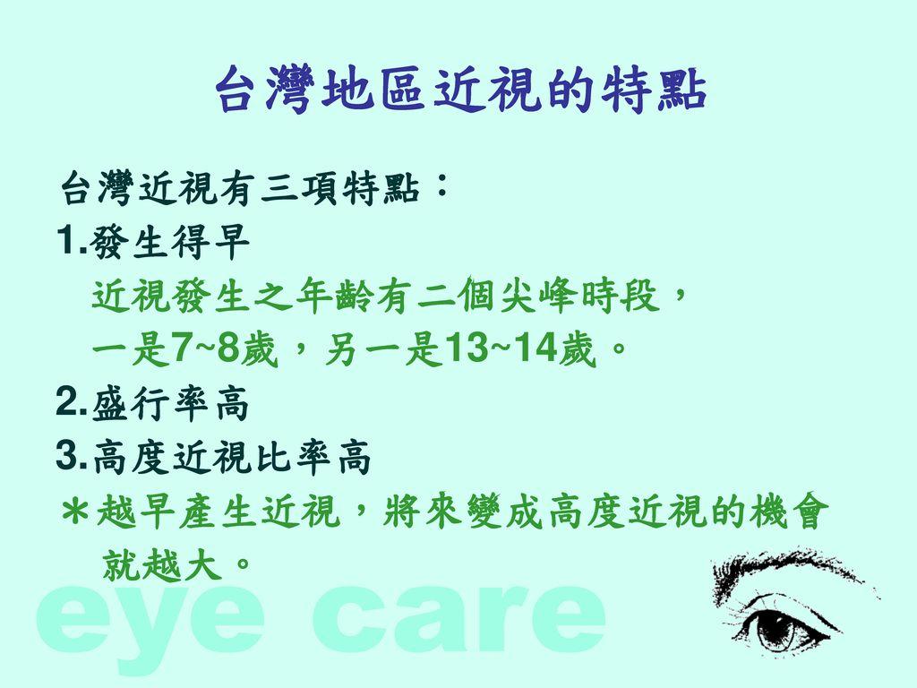 台灣地區近視的特點 台灣近視有三項特點: 1.發生得早 近視發生之年齡有二個尖峰時段, 一是7~8歲,另一是13~14歲。 2.盛行率高