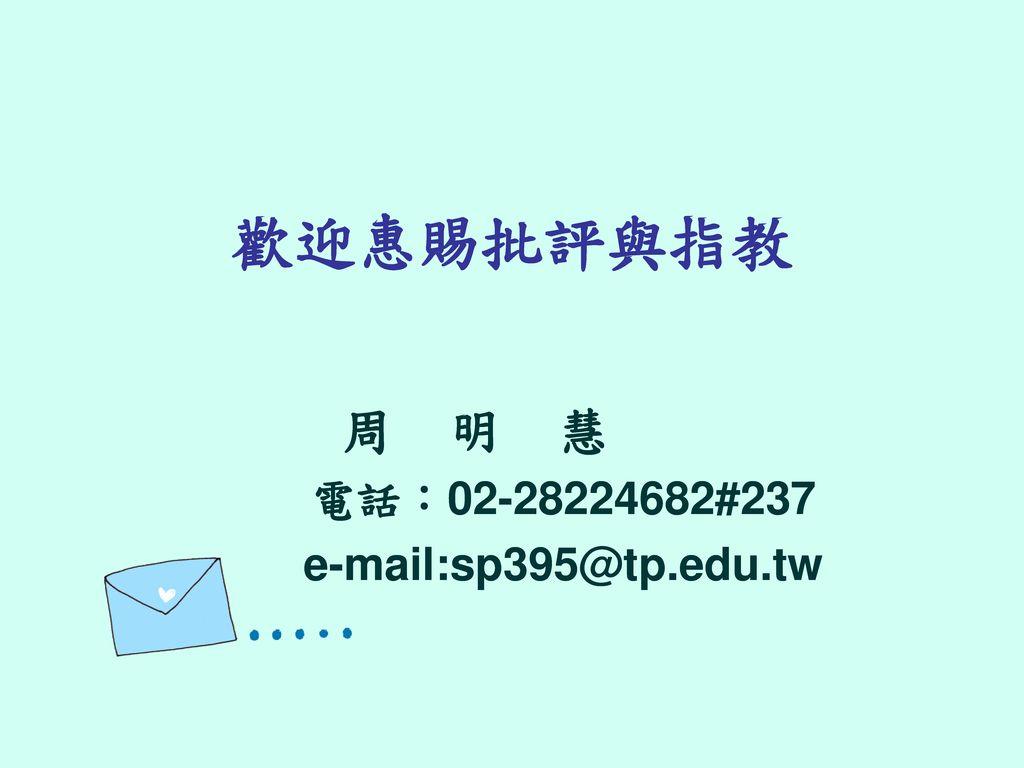 周 明 慧 電話:02-28224682#237 e-mail:sp395@tp.edu.tw