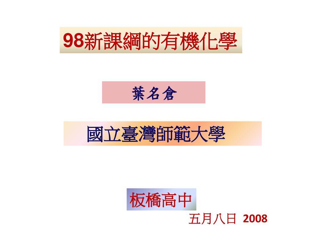 98新課綱的有機化學 葉名倉 國立臺灣師範大學 板橋高中 五月八日 2008