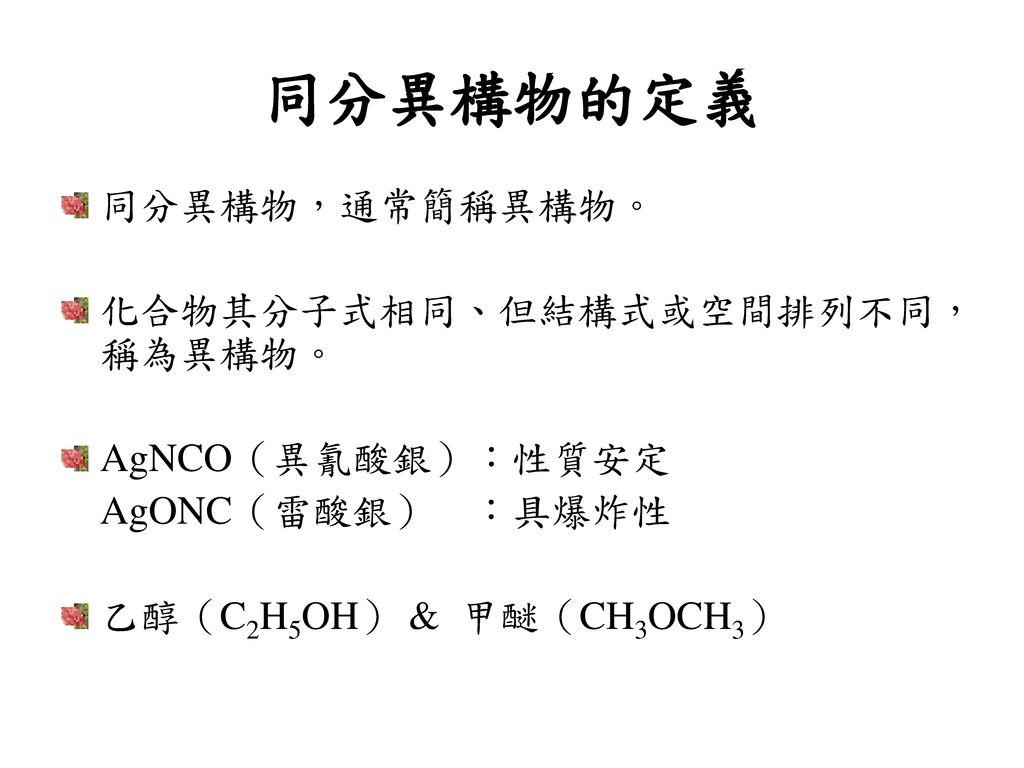 同分異構物的定義 同分異構物,通常簡稱異構物。 化合物其分子式相同、但結構式或空間排列不同,稱為異構物。 AgNCO(異氰酸銀):性質安定