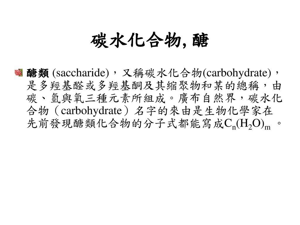 碳水化合物,醣 醣類 (saccharide),又稱碳水化合物(carbohydrate),是多羥基醛或多羥基酮及其縮聚物和某的總稱,由碳、氫與氧三種元素所組成。廣布自然界,碳水化合物(carbohydrate)名字的來由是生物化學家在先前發現醣類化合物的分子式都能寫成Cn(H2O)m 。