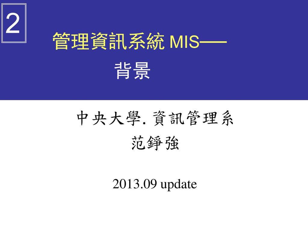 2 管理資訊系統 MIS── 背景 中央大學.資訊管理系 范錚強 2013.09 update