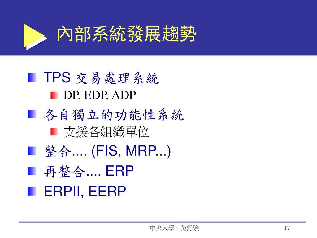 內部系統發展趨勢 TPS 交易處理系統 各自獨立的功能性系統 整合.... (FIS, MRP...) 再整合.... ERP