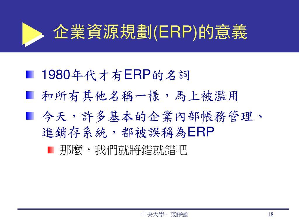 企業資源規劃(ERP)的意義 1980年代才有ERP的名詞 和所有其他名稱一樣,馬上被濫用