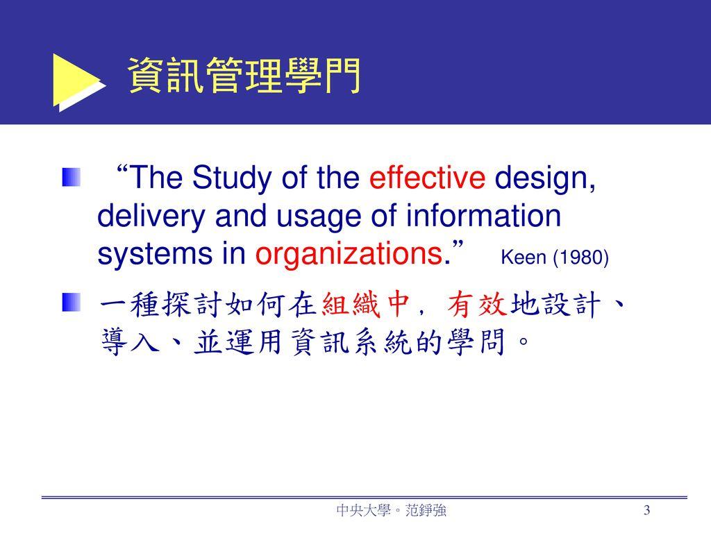 資訊管理學門 The Study of the effective design, delivery and usage of information systems in organizations. Keen (1980)