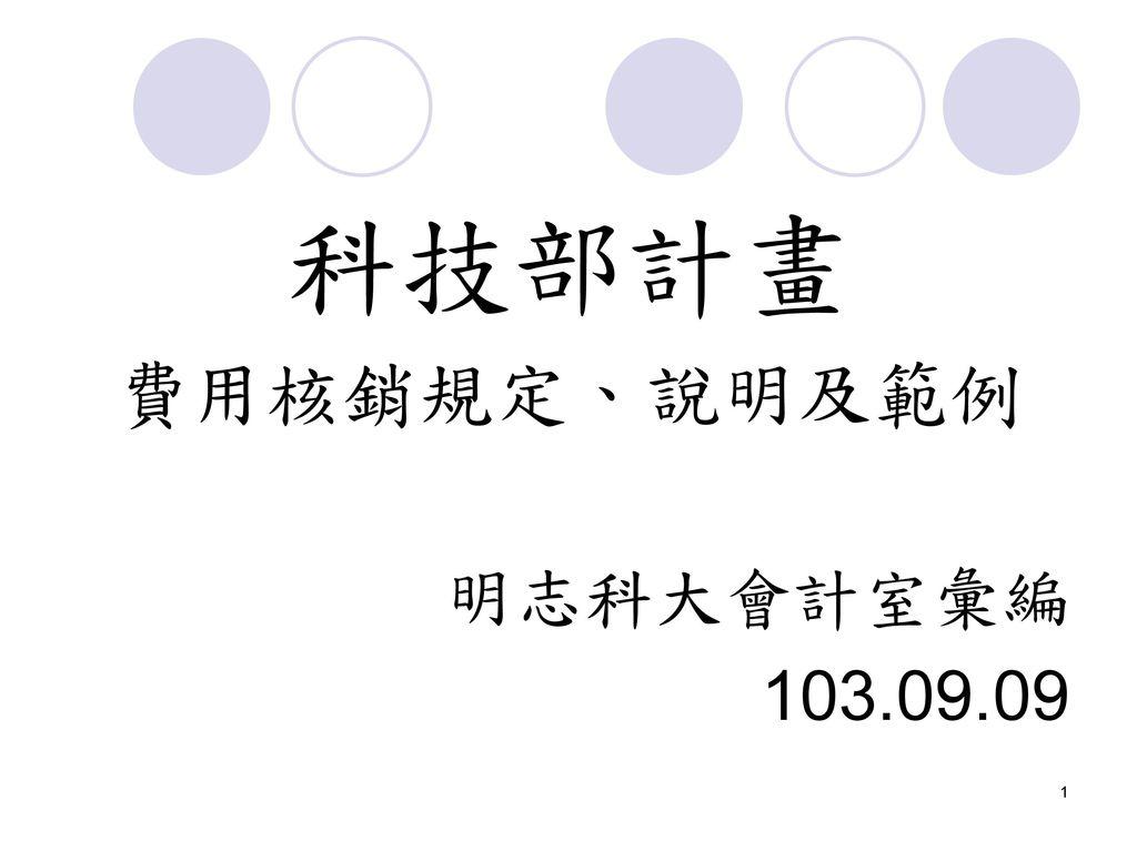 科技部計畫 費用核銷規定、說明及範例 明志科大會計室彙編 103.09.09