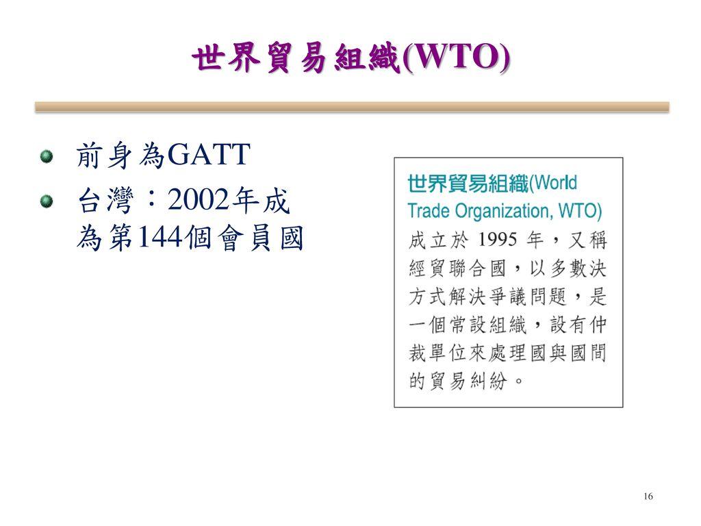 世界貿易組織(WTO) 前身為GATT 台灣:2002年成為第144個會員國