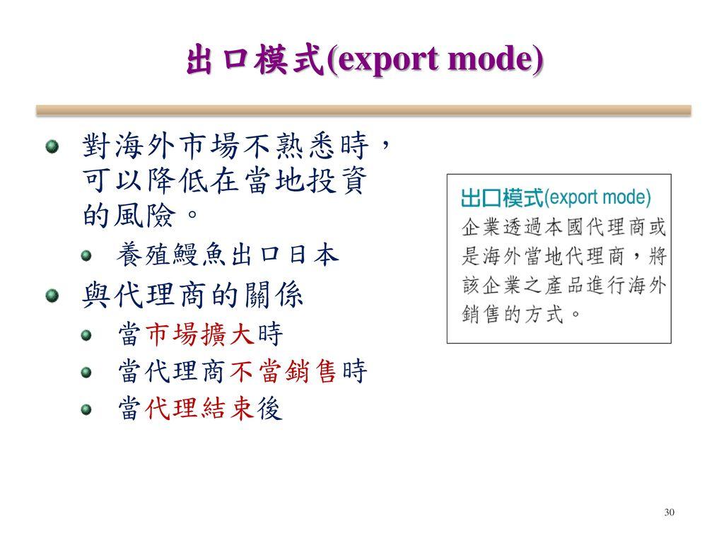 出口模式(export mode) 對海外市場不熟悉時, 可以降低在當地投資 的風險。 與代理商的關係 養殖鰻魚出口日本 當市場擴大時